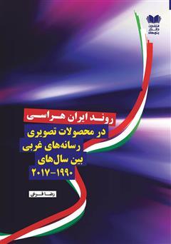 دانلود کتاب روند ایران هراسی در محصولات تصویری رسانههای غربی بین سالهای (2017 - 1990)