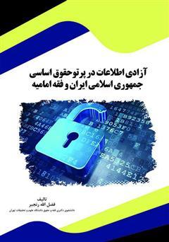 دانلود کتاب آزادی اطلاعات در پرتو حقوق اساسی جمهوری اسلامی ایران و فقه امامیه