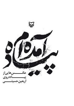 کتاب پیاده آمده ام: عکس هایی از پیاده روی اربعین حسینی