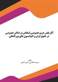 دانلود کتاب آثار نقض حریم خصوصی اشخاص در اماکن خصوصی در حقوق ایران و کنوانسیونهای بینالمللی