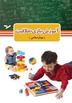 کتاب آموزش، بازی، خلاقیت: نمونه هایی از تجربه های مربیان در آموزش به کمک بازی