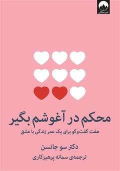 دانلود کتاب محکم در آغوشم بگیر: هفت گفت و گو برای یک عمر زندگی با عشق