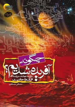 دانلود کتاب چگونه آفریده شدیم: خلقت جهان هستی و حضرت آدم علیه السلام از دیدگاه قرآن و روایات