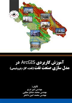 دانلود کتاب آموزش کاربردی ArcGIS در مدل سازی صنعت نفت (نفت، گاز، پتروشیمی)