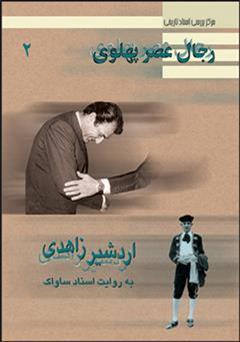 کتاب اردشیر زاهدی: رجال عصر پهلوی به روایت اسناد ساواک