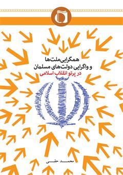 دانلود کتاب همگرایی ملتها و واگرایی دولتهای مسلمان در پرتو انقلاب اسلامی