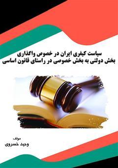 دانلود کتاب سیاست کیفری ایران در خصوص واگذاری بخش دولتی به بخش خصوصی در راستای قانون اساسی