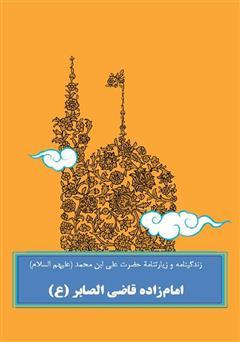 دانلود کتاب زندگینامه و زیارتنامۀ حضرت علی ابن محمد امامزاده قاضی الصابر (ع)