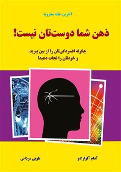 دانلود کتاب ذهن شما دوستتان نیست؛ چگونه افسردگیتان را از بین ببرید و خود را نجات دهید!